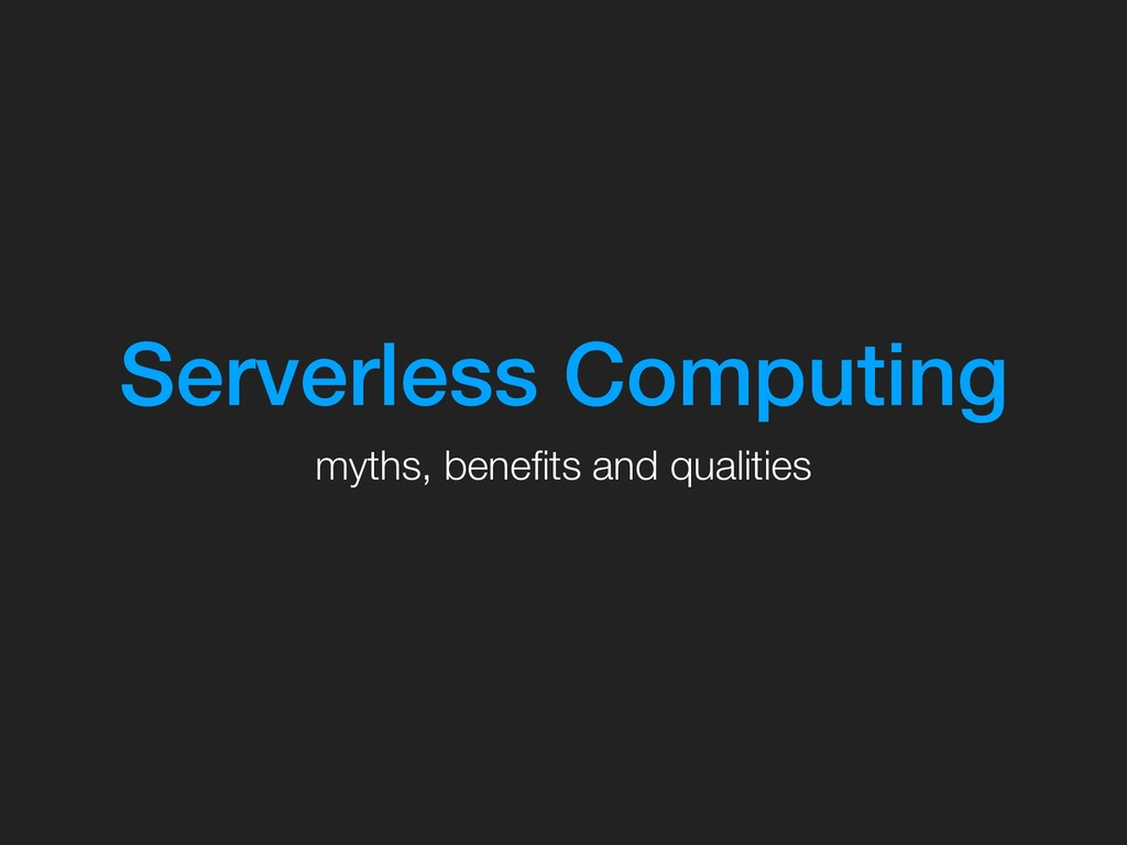 Serverless Computing myths, benefits and qualiti...