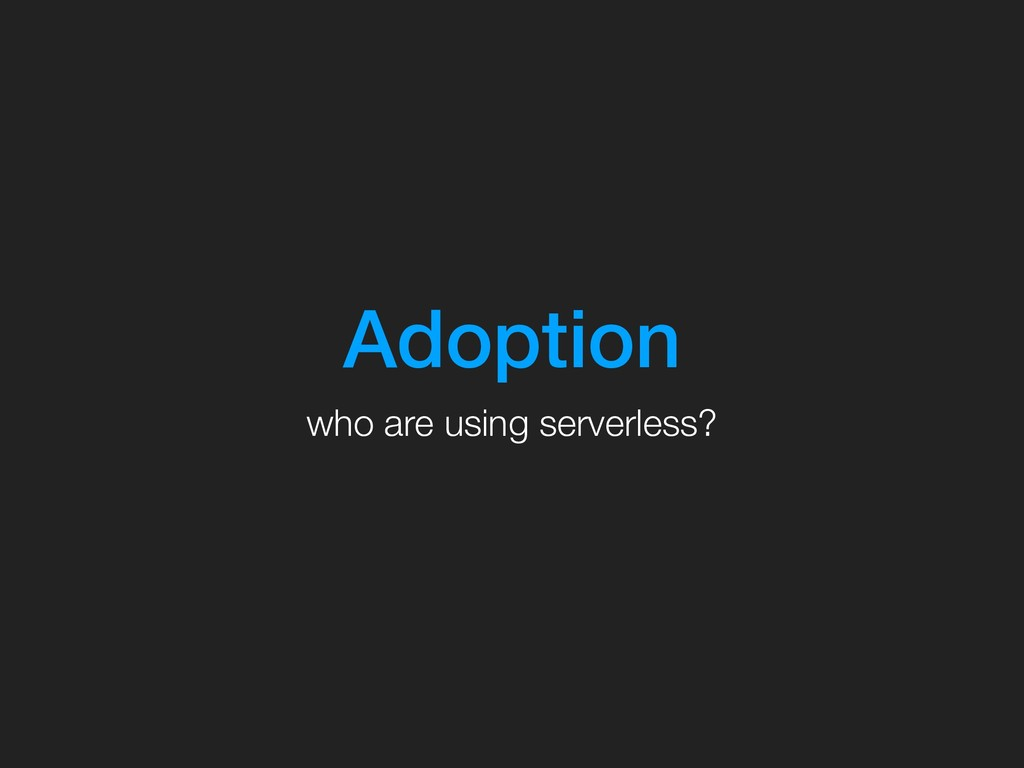 Adoption who are using serverless?