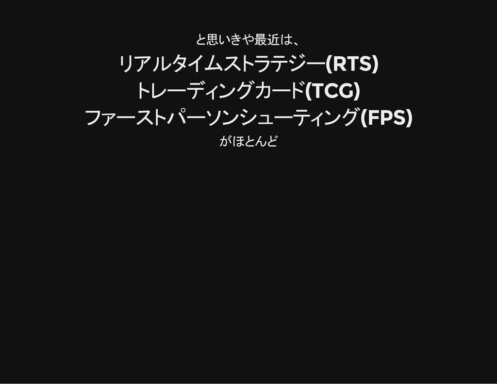 と思いきや最近は、 リアルタイムストラテジー(RTS) トレーディングカード(TCG) ファー...