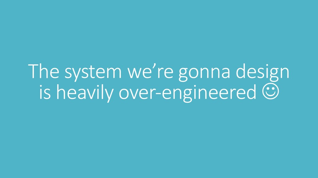 The system we're gonna design is heavily over-e...