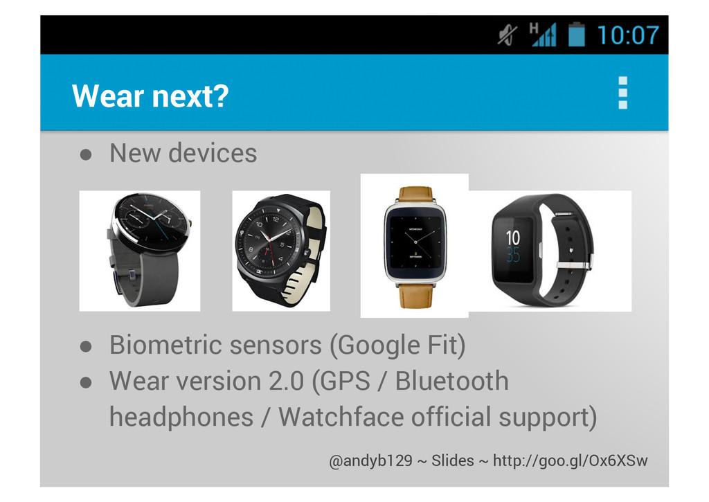 Wear next? ● New devices ● Biometric sensors (G...