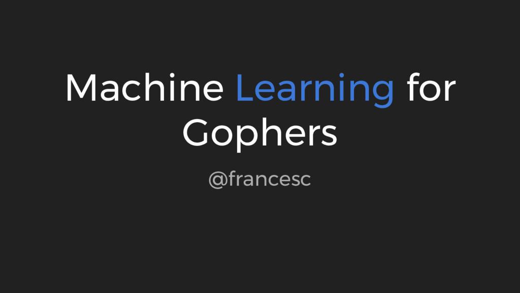 Machine Learning for Gophers @francesc
