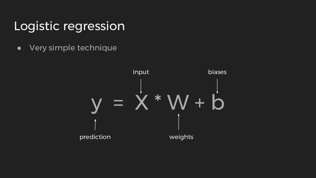● Very simple technique y = X * W + b Logistic ...