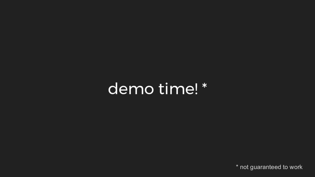 demo time! * * not guaranteed to work