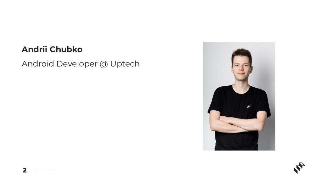 Andrii Chubko Android Developer @ Uptech 2