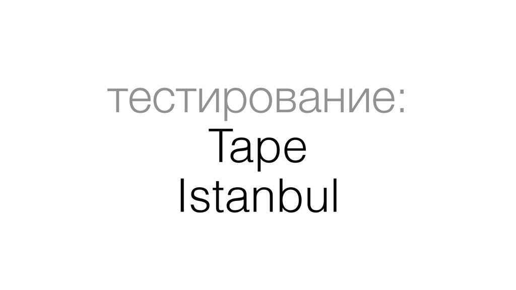 тестирование: Tape Istanbul