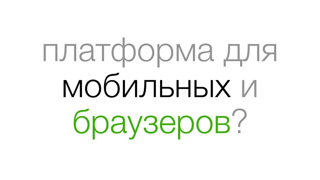платформа для мобильных и браузеров?