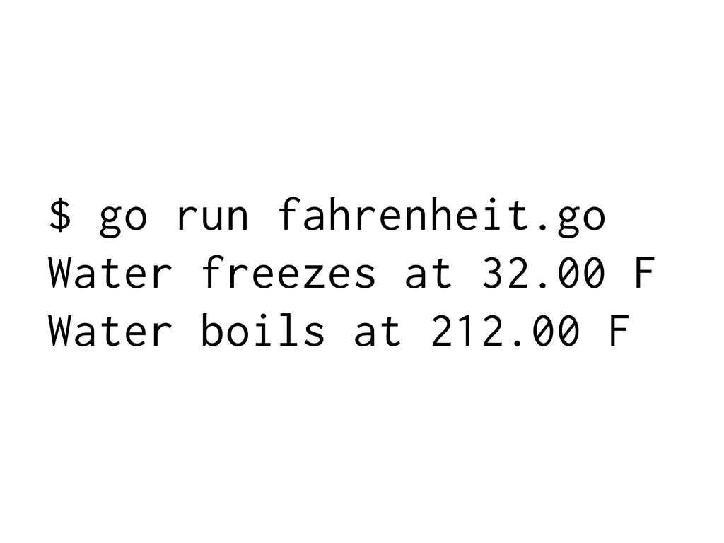 $ go run fahrenheit.go Water freezes at 32.00 F...
