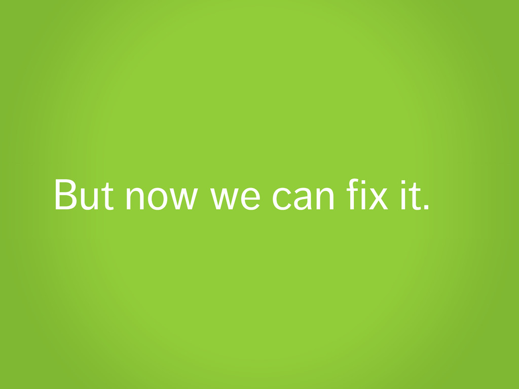 But now we can fix it.