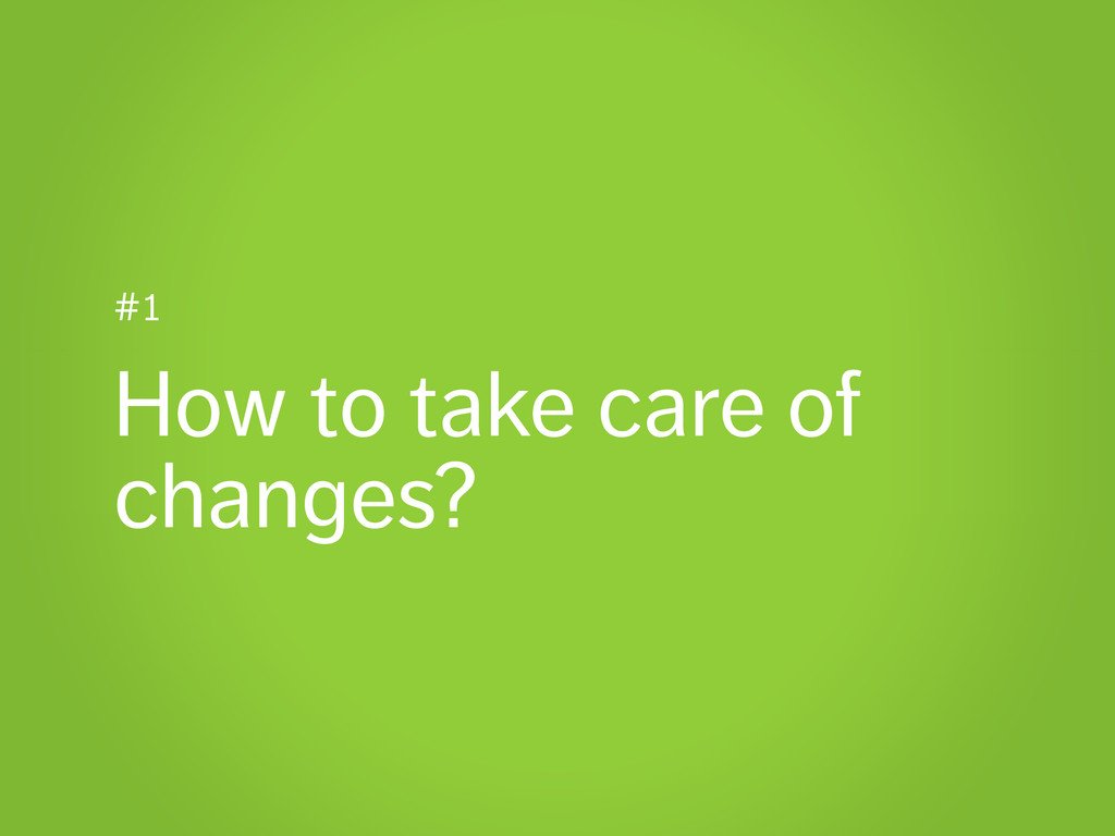 #1 How to take care of changes?