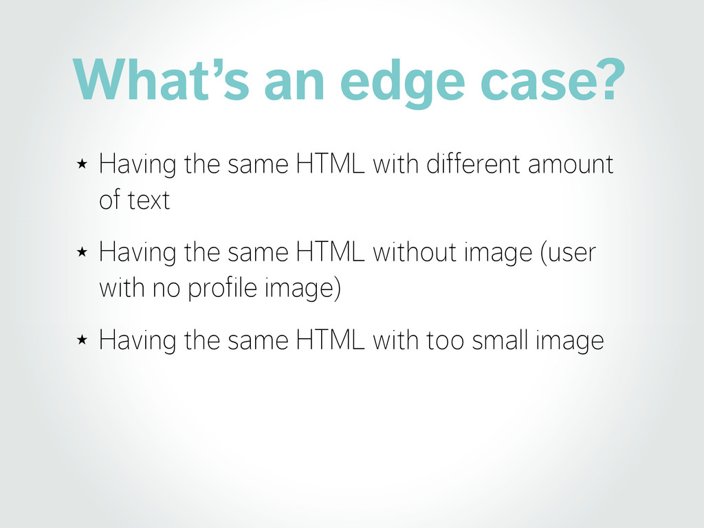 What's an edge case? ★ Having the same HTML wit...