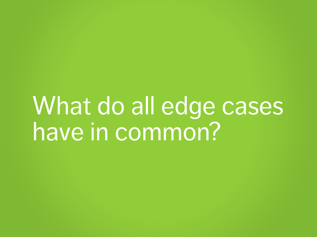 What do all edge cases have in common?