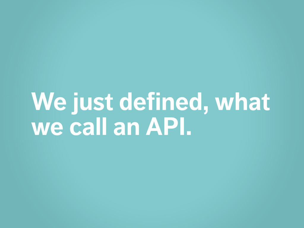 We just defined, what we call an API.
