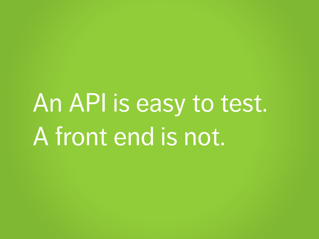 An API is easy to test. A front end is not.