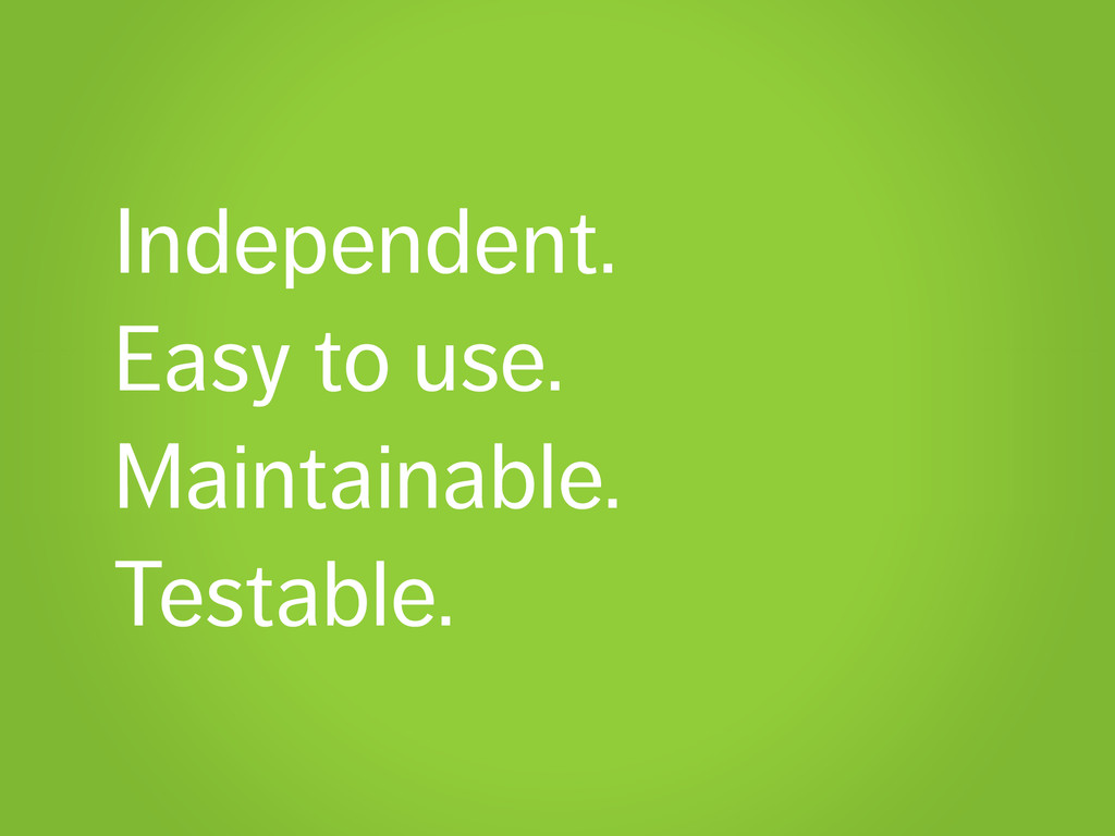 Independent. Easy to use. Maintainable. Testabl...