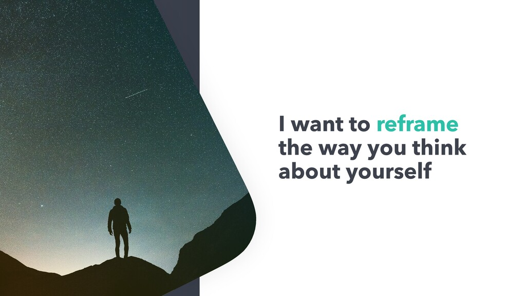 I want to reframe the way you think about yours...