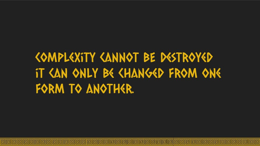 Complexity cannot BE destroyed it can only be c...