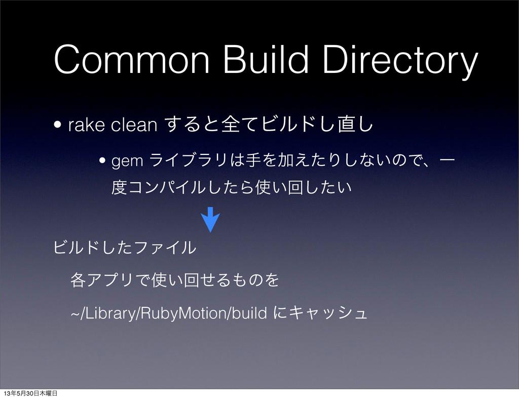 Common Build Directory • rake clean ͢ΔͱશͯϏϧυ͠͠...