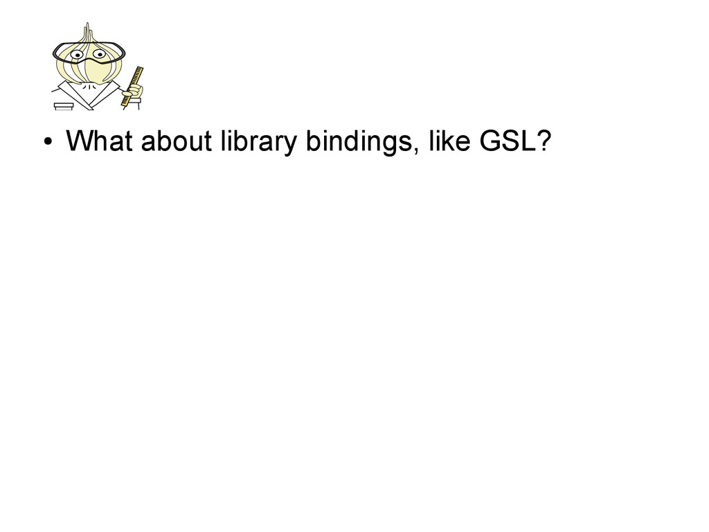 ● What about library bindings, like GSL?