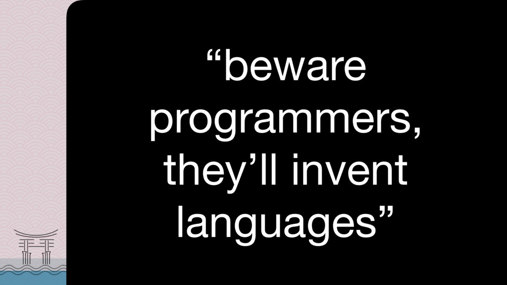 """""""beware programmers, they'll invent languages"""""""