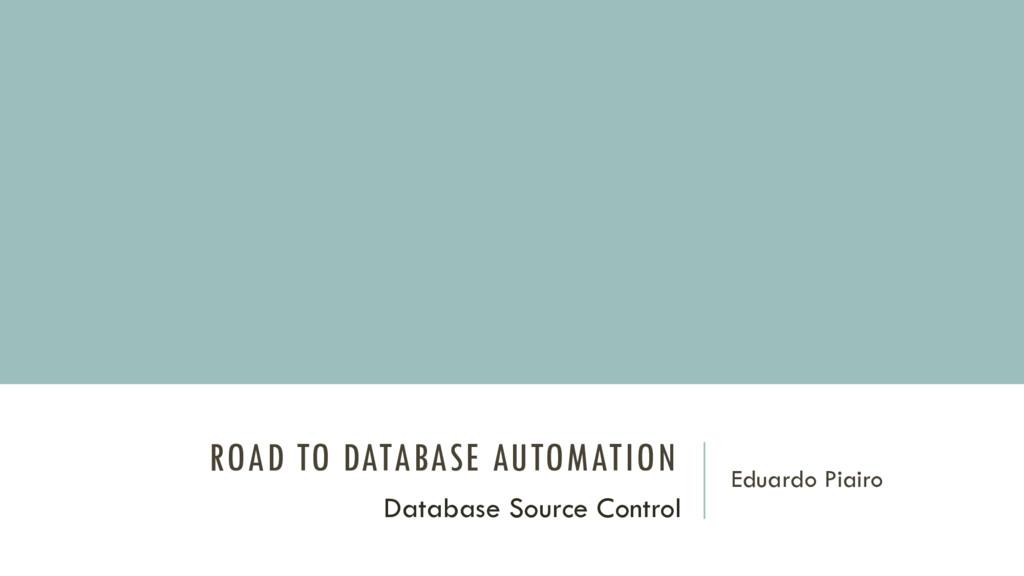 ROAD TO DATABASE AUTOMATION Eduardo Piairo Data...
