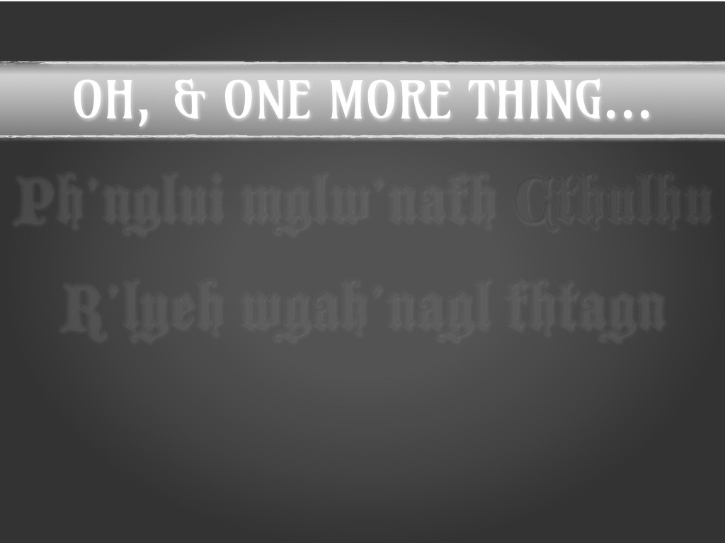 OH, & ONE MORE THING... Ph'nglui mglw'nafh Cthu...