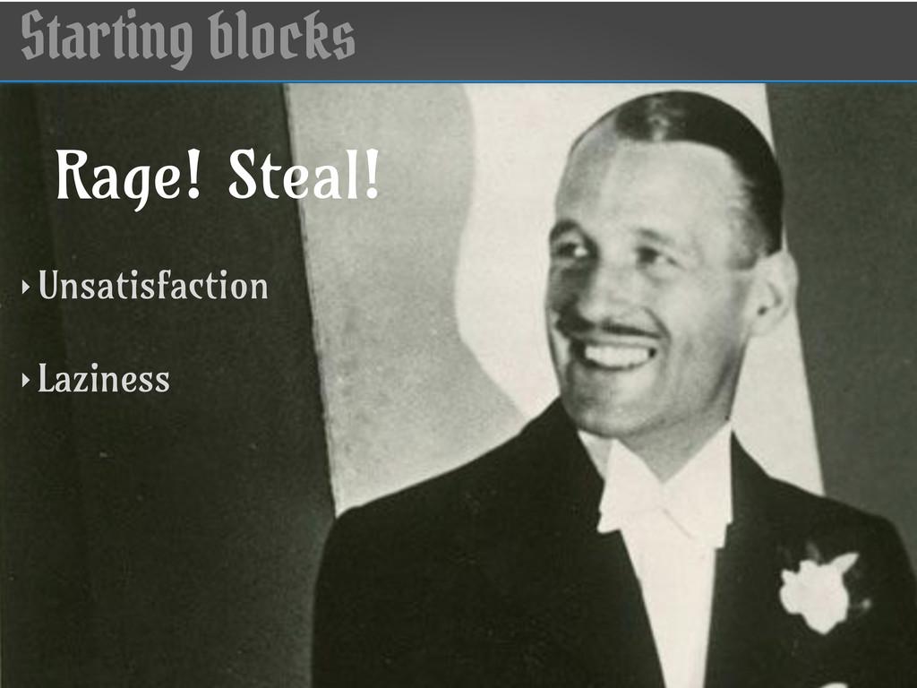 Starting blocks Rage! Steal! ‣ Unsatisfaction ‣...