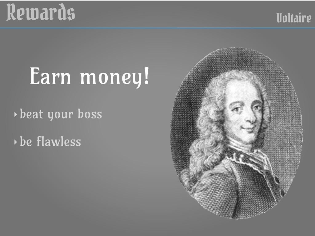 Rewards Voltaire Earn money! ‣ beat your boss ‣...