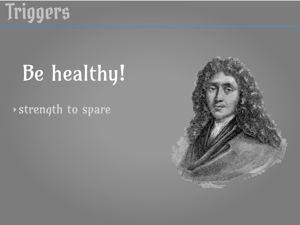 Triggers Be healthy! ‣ strength to spare