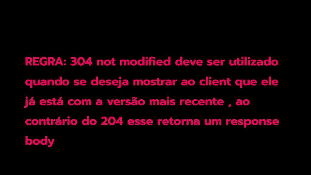 REGRA: 304 not modified deve ser utilizado quand...