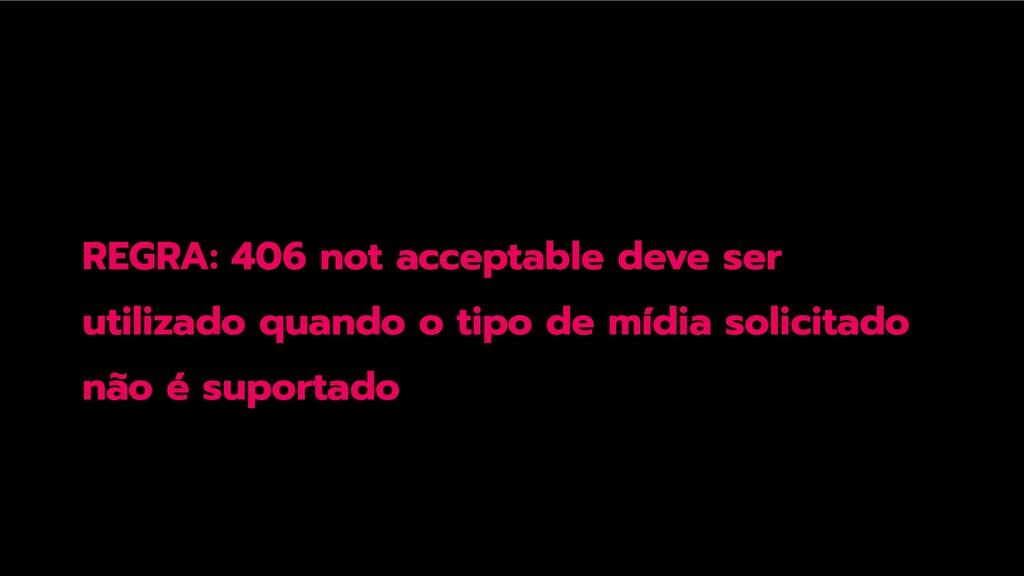 REGRA: 406 not acceptable deve ser utilizado qu...