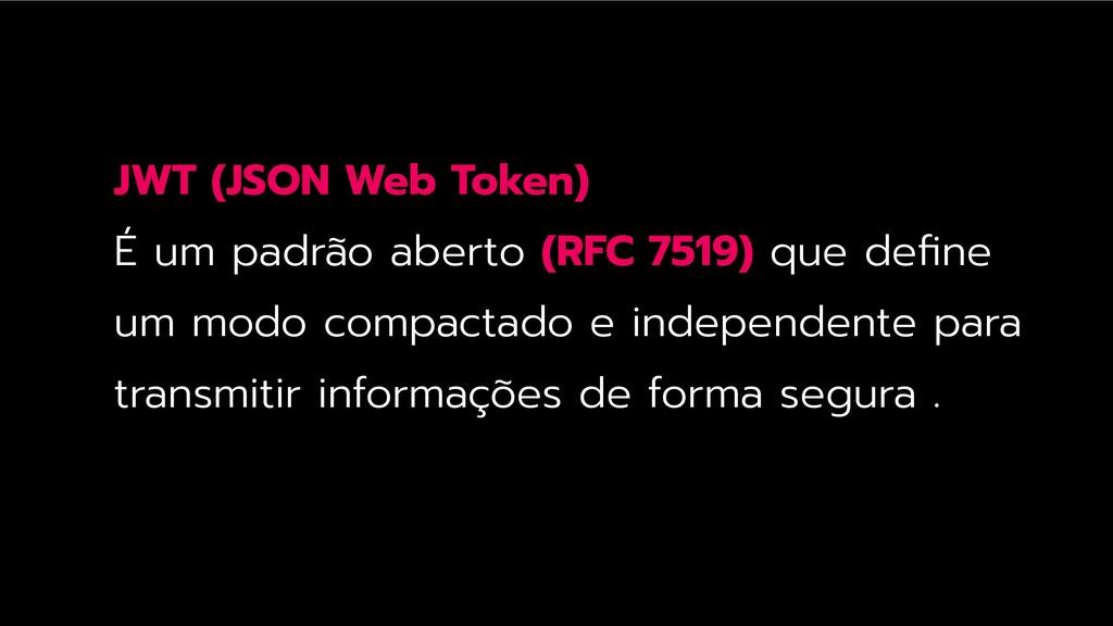 JWT (JSON Web Token) É um padrão aberto (RFC 75...