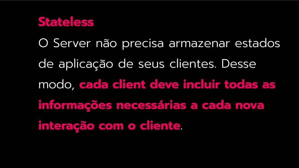 Stateless O Server não precisa armazenar estado...