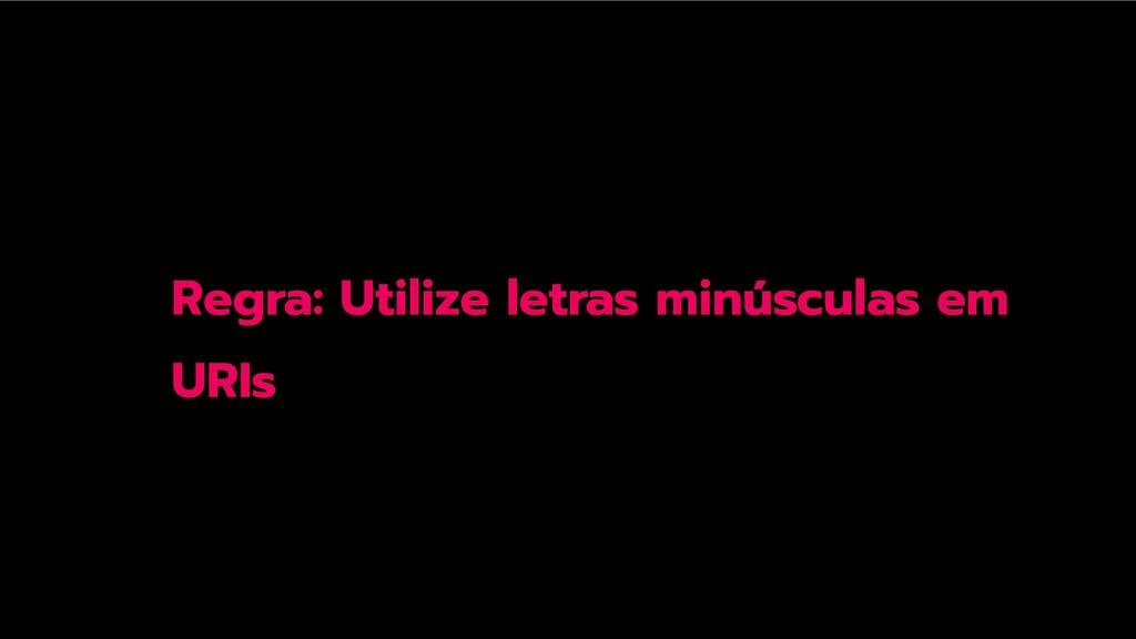 Regra: Utilize letras minúsculas em URIs