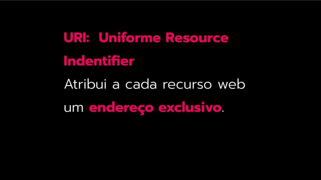 URI: Uniforme Resource Indentifier Atribui a cad...