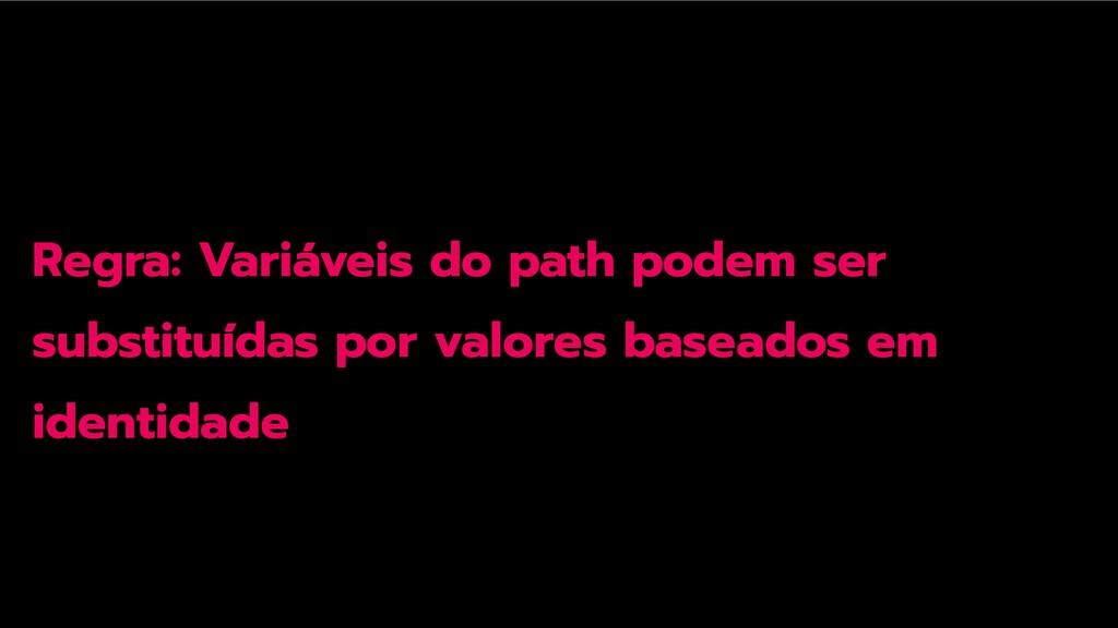 Regra: Variáveis do path podem ser substituídas...