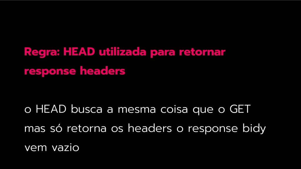 Regra: HEAD utilizada para retornar response he...