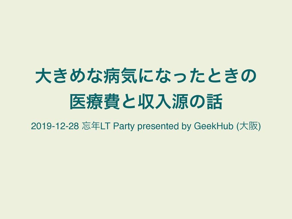 େ͖Ίͳපؾʹͳͬͨͱ͖ͷ ҩྍඅͱऩೖݯͷ 2019-12-28 LT Party p...