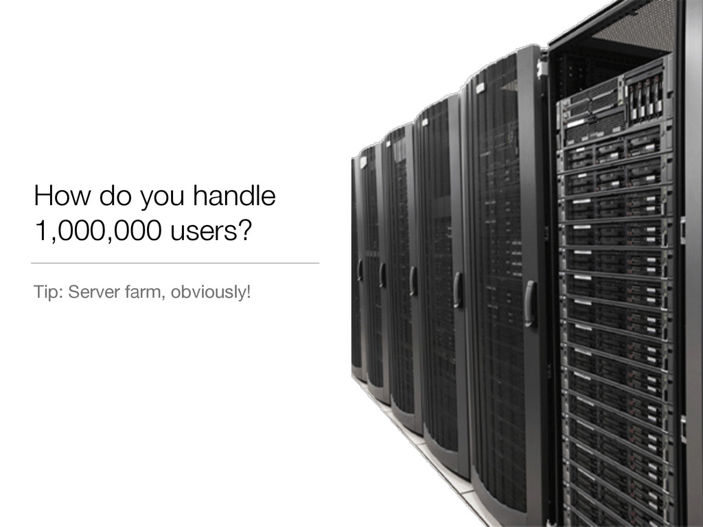 How do you handle 1,000,000 users? Tip: Server ...