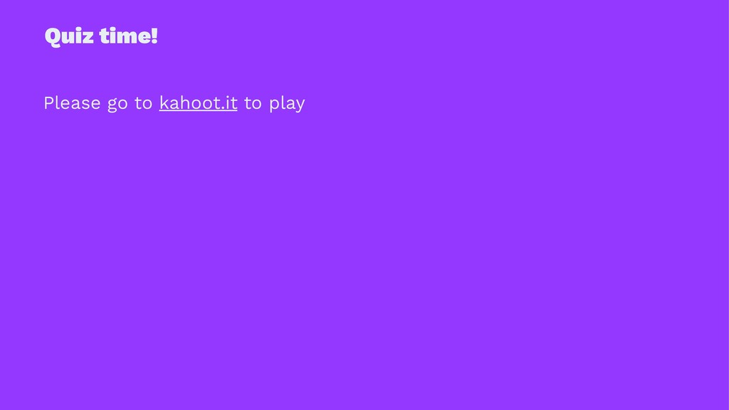 Quiz time! Please go to kahoot.it to play