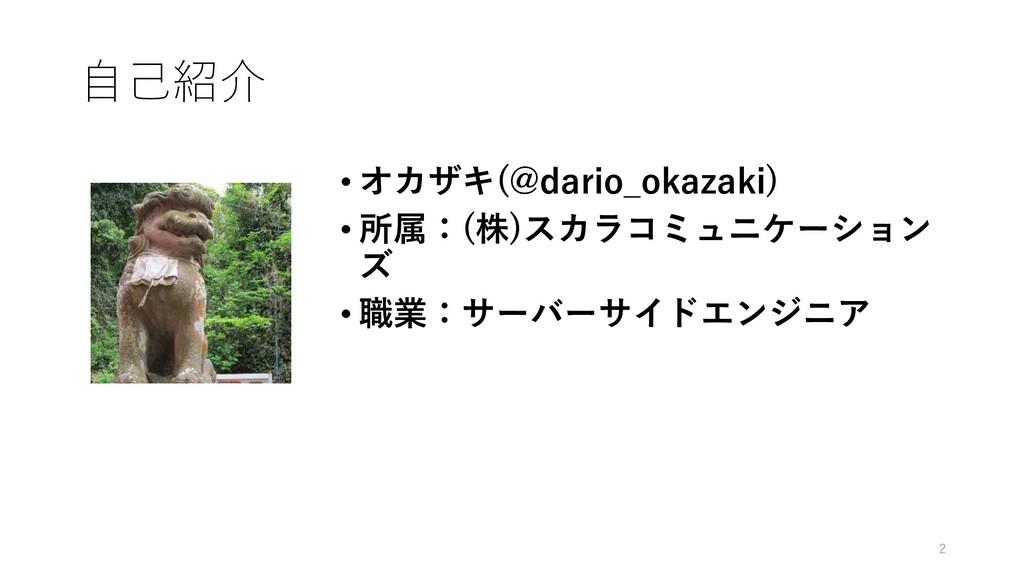 自己紹介 • オカザキ(@dario_okazaki) • 所属:(株)スカラコミュニケーショ...