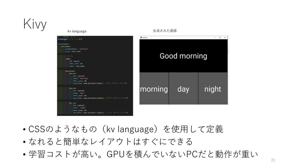Kivy • CSSのようなもの(kv language)を使用して定義 • なれると簡単なレ...