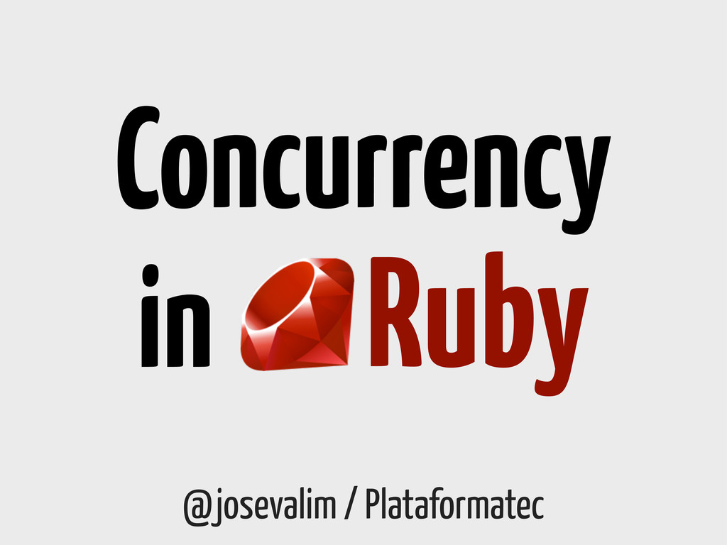 @josevalim / Plataformatec Concurrency Ruby in