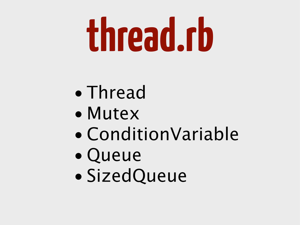 thread.rb • Thread • Mutex • ConditionVariable ...
