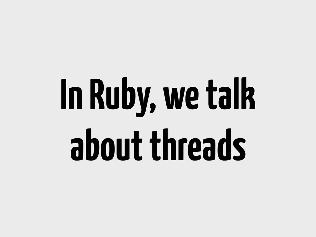 In Ruby, we talk about threads