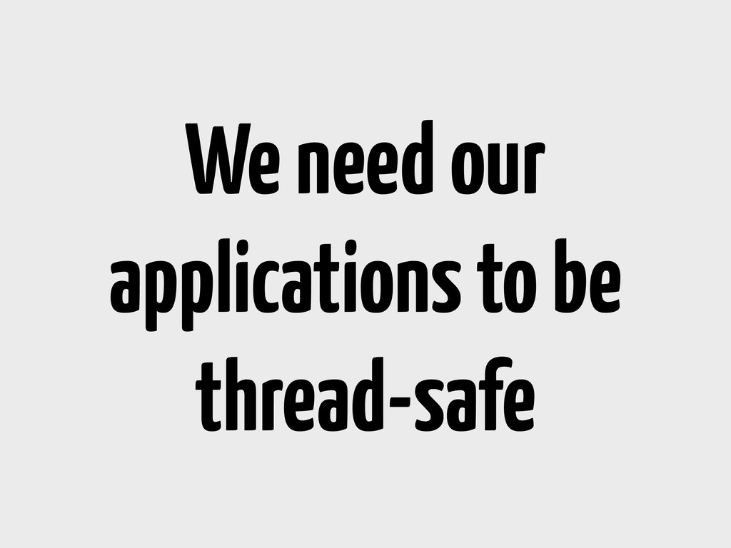 We need our applications to be thread-safe