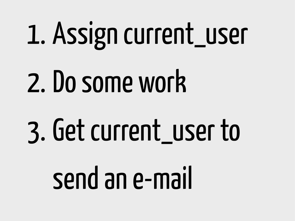 1. Assign current_user 2. Do some work 3. Get c...