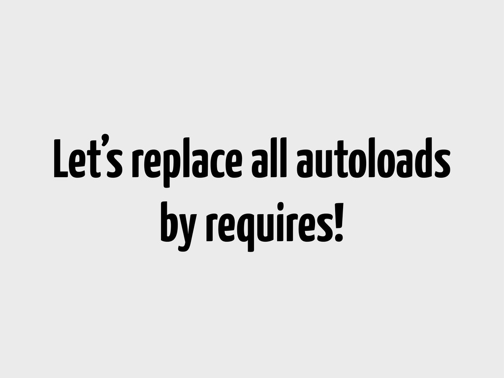 Let's replace all autoloads by requires!