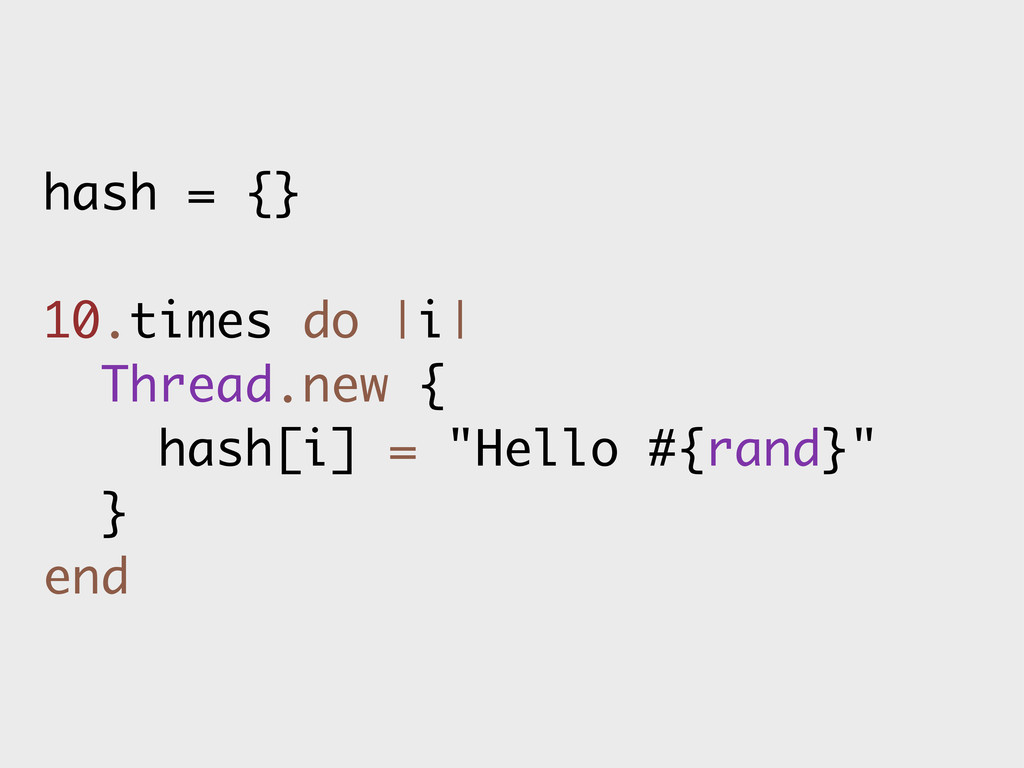 hash = {} 10.times do |i| Thread.new { hash[i] ...