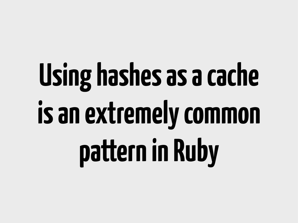 Using hashes as a cache is an extremely common ...